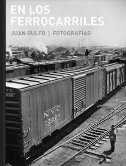 En los ferrocarriles : fotografías  Juan Rulfo
