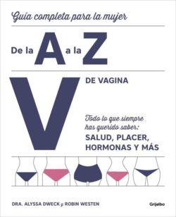 V de vagina: guía completa para la mujer de la A a la Z: todo lo que siempre has querido saber: salud, placer, hormonas y más  DWECK, Alyssa