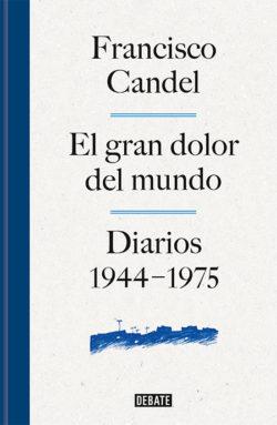 El gran dolor del mundo: diarios, 1944-1975 CANDEL, Francisco