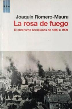La rosa de fuego : el obrerismo barcelonés de 1899 a 1909 ROMERO MAURA, Joaquín