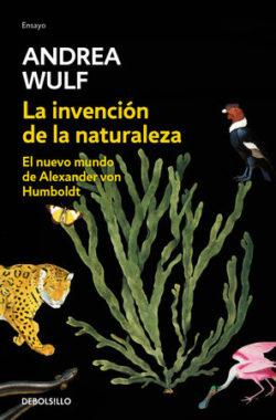 La Invención de la naturaleza: el nuevo mundo de Alexander von Humboldt Wulf, Andrea