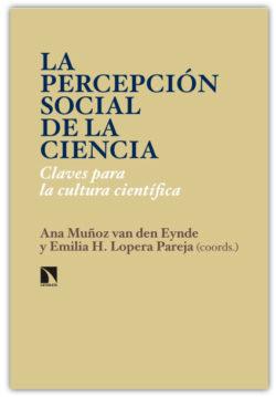 La Percepción social de la ciencia: claves para la cultura científica Muñoz van den Eynde, Ana / Lopera Pareja, Emilia H.