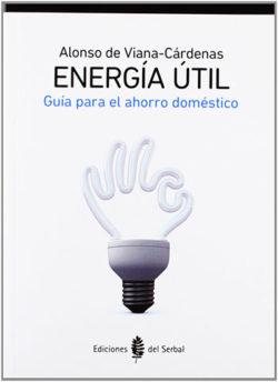 Energía útil: guía para el ahorro doméstico VIANA-CÁRDENAS, Alonso de