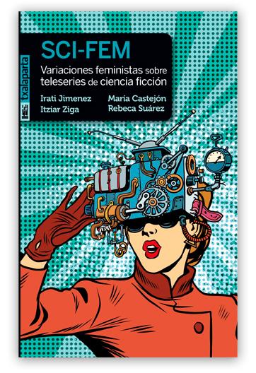 SCI-FEM Variaciones feministas sobre teleseries de ciencia ficción JIMÉNEZ, Irati