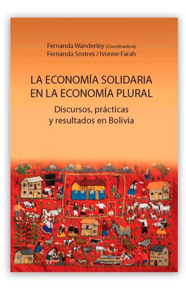 La Economía solidaria en la economía plural: discursos, prácticas y resultados en Bolivia WANDERLEY, Fernanda (coord)