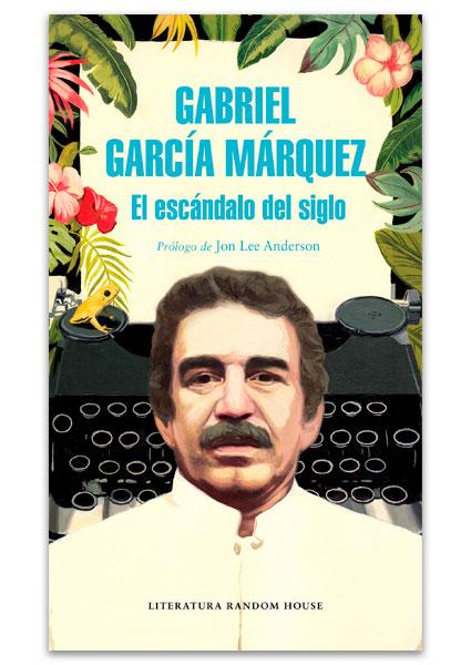 El escándalo del siglo textos en prensa y revistas (1950-1984) GARCÍA MÁRQUEZ, Gabrie