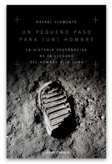 Un Pequeño paso para [un] hombre La historia desconocida de la llegada del hombre a la Luna 629.19 Cle Clemente, Rafael