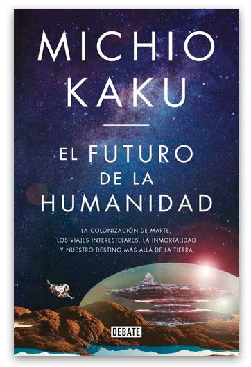 El Futuro de la humanidad La colonización de Marte, los viajes interestelares, la inmortalidad y nuestro destino más allá de la Tierra 629.19 Kak Kaku, Michio