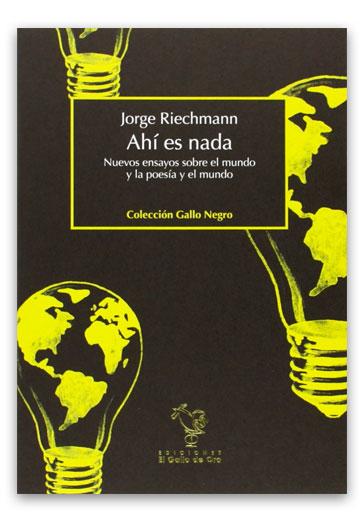 RIECHMANN, Jorge Ahí es nada. Nuevos ensayos sobre el mundo y la poesía y el mundo