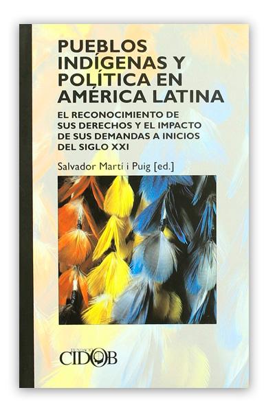 Pueblos indígenas y política en América Latina: reconocimiento de sus derechos y el impacto de sus demandas a inicios del siglo XXI MARTI I PUIG, Salvador