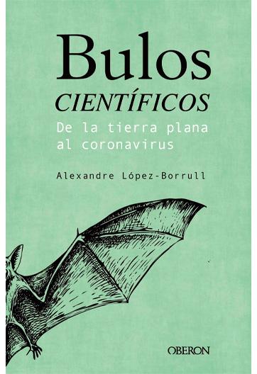 LÓPEZ-BORRULL, Alexandre Bulos científicos De la tierra plana al coronavirus