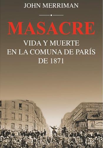Massacre, vida y muerte en la comuna de parís de 1871 (Merriman, John)