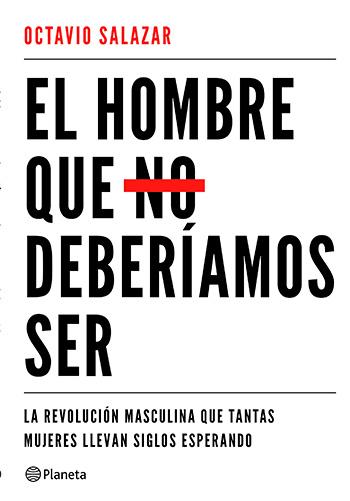 SALAZAR BENÍTEZ, Octavio El Hombre que no deberíamos ser La revolución masculina que tantas mujeres llevan siglos esperando