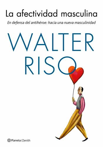 RISO, Walter La Afectividad masculina En defensa del antihéroe: hacia una nueva masculinidad