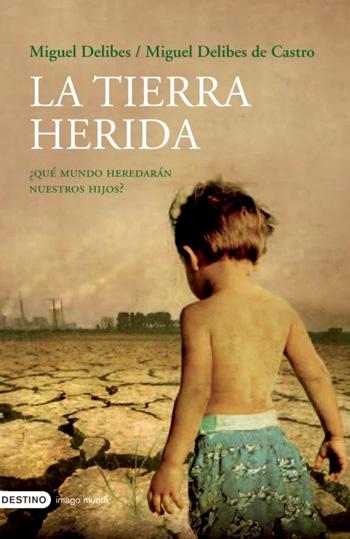 Delibes, Miguel, 1920-2010 La Tierra herida : ¿qué mundo heredarán nuestros hijos?