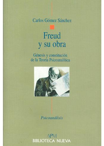 GÓMEZ SÁNCHEZ, CARLOS FREUD Y SU OBRA GÉNESIS Y CONSTITUCIÓN DE LA TEORÍA PSICOANALÍTICA