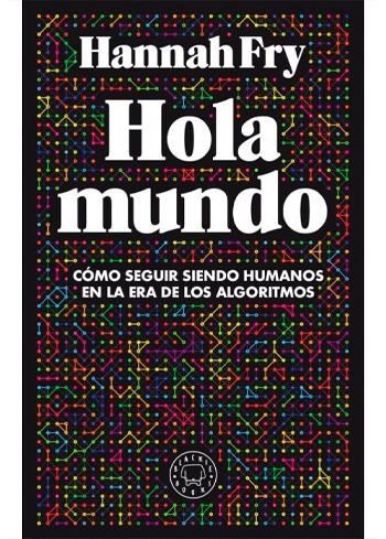 FRY, HANNAH HOLA MUNDO CÓMO SEGUIR SIENDO HUMANOS EN LA ERA DE LOS ALGORITMOS