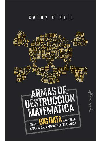 O'NEIL, CATHY ARMAS DE DESTRUCCIÓN MATEMÁTICA CÓMO EL BIG DATA AUMENTA LA DESIGUALDAD Y AMENAZA LA DEMOCRACIA