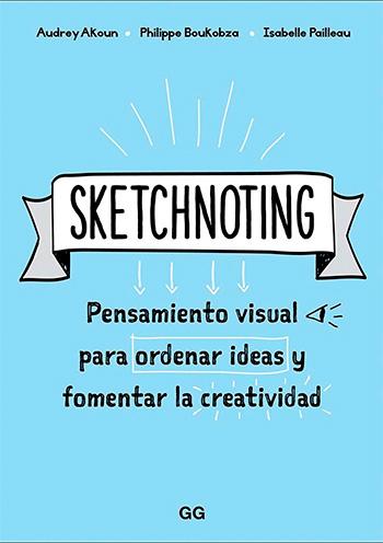 Sketchnoting. Pensamiento visual para ordenar ideas y fomentar la creatividad. Audrey Akoun, Philippe Boukobza, Isabelle Pailleau. Barcelona: Gustavo Gili, 2019